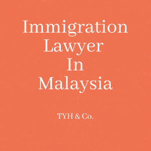 Immigration Lawyer In Malaysia TYH & Co. Best & Trusted Immigration Lawyer In KL Selangor Malaysia